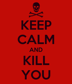 Poster: KEEP CALM AND KILL YOU