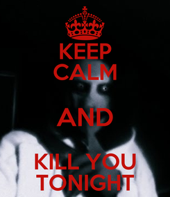 Poster: KEEP CALM AND KILL YOU TONIGHT