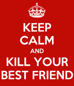 Poster: KEEP CALM AND KILL YOUR BEST FRIEND