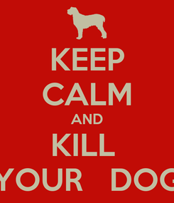 Poster: KEEP CALM AND KILL  YOUR   DOG