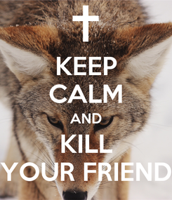 Poster: KEEP CALM AND KILL YOUR FRIEND