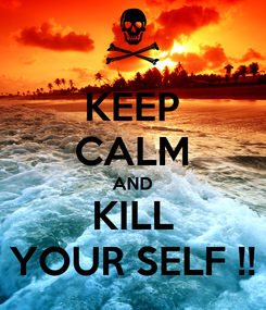 Poster: KEEP CALM AND KILL YOUR SELF !!
