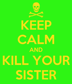 Poster: KEEP CALM AND KILL YOUR SISTER