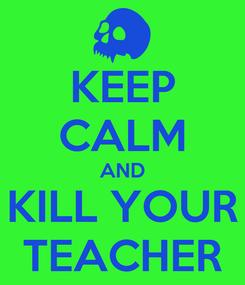 Poster: KEEP CALM AND KILL YOUR TEACHER