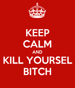 Poster: KEEP CALM AND KILL YOURSEL BITCH