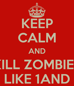 Poster: KEEP CALM AND KILL ZOMBIES LIKE 1AND