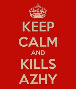 Poster: KEEP CALM AND KILLS AZHY