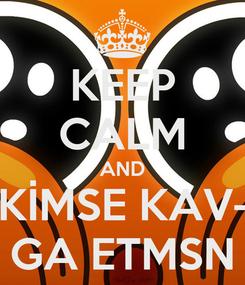 Poster: KEEP CALM AND KİMSE KAV- GA ETMSN