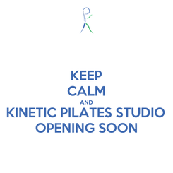 Poster: KEEP CALM AND KINETIC PILATES STUDIO OPENING SOON
