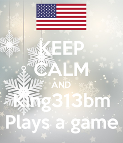 Poster: KEEP CALM AND King313bm Plays a game