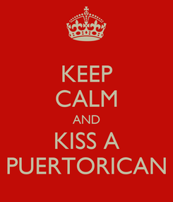 Poster: KEEP CALM AND KISS A PUERTORICAN