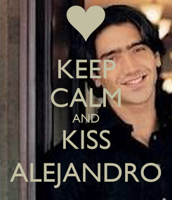 Poster: KEEP CALM AND KISS ALEJANDRO