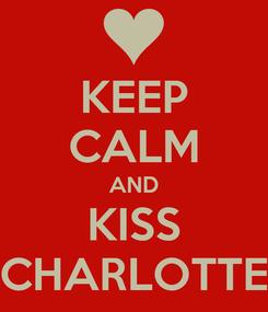 Poster: KEEP CALM AND KISS CHARLOTTE