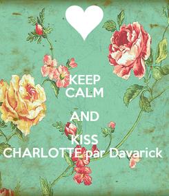 Poster: KEEP CALM AND KISS CHARLOTTE par Davarick