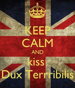 Poster: KEEP CALM AND kiss  Dux Terrribilis