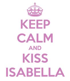 Poster: KEEP CALM AND KISS ISABELLA