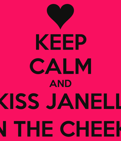 Poster: KEEP CALM AND KISS JANELL ON THE CHEEK ;)