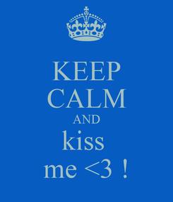 Poster: KEEP CALM AND kiss  me <3 !