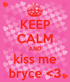 Poster: KEEP CALM AND kiss me bryce <3