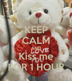 Poster: KEEP CALM AND Kiss me FOR 1 HOUR
