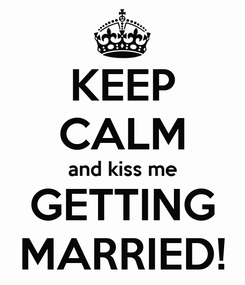 Poster: KEEP CALM and kiss me GETTING MARRIED!