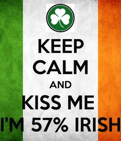 Poster: KEEP CALM AND KISS ME  I'M 57% IRISH