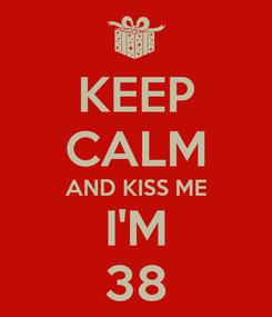Poster: KEEP CALM AND KISS ME I'M 38