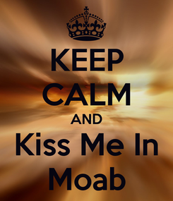 Poster: KEEP CALM AND Kiss Me In Moab