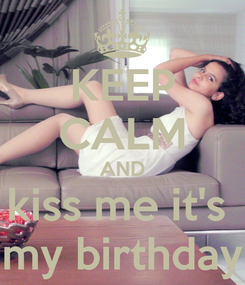 Poster: KEEP CALM AND kiss me it's  my birthday