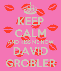 Poster: KEEP CALM AND KISS ME NOW DAVID GROBLER
