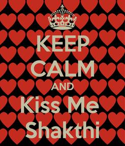 Poster: KEEP CALM AND Kiss Me  Shakthi