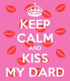 Poster: KEEP CALM AND KISS MY DARD