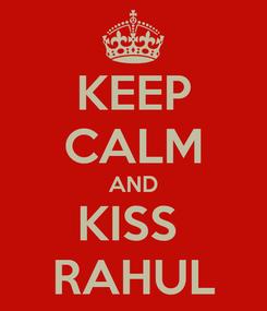 Poster: KEEP CALM AND KISS  RAHUL