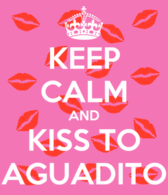 Poster: KEEP CALM AND KISS TO AGUADITO