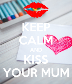 Poster: KEEP CALM AND KISS YOUR MUM
