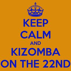 Poster: KEEP CALM AND KIZOMBA ON THE 22ND