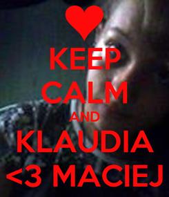 Poster: KEEP CALM AND KLAUDIA <3 MACIEJ