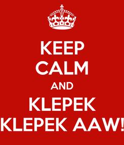 Poster: KEEP CALM AND KLEPEK KLEPEK AAW!