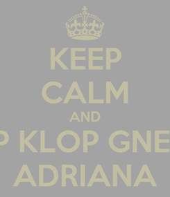 Poster: KEEP CALM AND KLOP KLOP GNE GNE ADRIANA