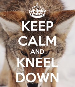 Poster: KEEP CALM AND KNEEL DOWN