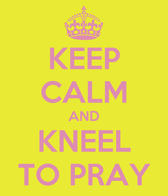 Poster: KEEP CALM AND KNEEL TO PRAY