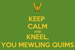 Poster: KEEP  CALM AND KNEEL, YOU MEWLING QUIMS