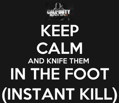 Poster: KEEP CALM AND KNIFE THEM  IN THE FOOT (INSTANT KILL)