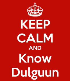 Poster: KEEP CALM AND Know Dulguun