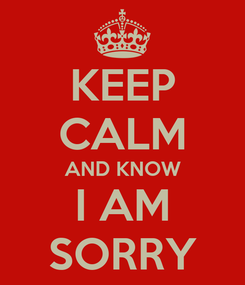 Poster: KEEP CALM AND KNOW I AM SORRY