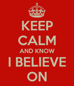 Poster: KEEP CALM AND KNOW I BELIEVE ON