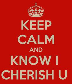 Poster: KEEP CALM AND KNOW I  CHERISH U