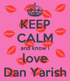 Poster: KEEP CALM and know i love Dan Yarish