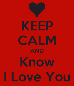Poster: KEEP CALM AND Know I Love You