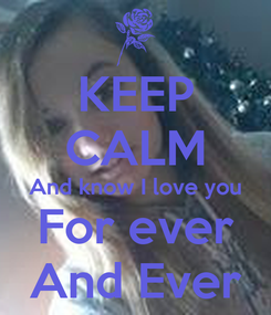Poster: KEEP CALM And know I love you For ever And Ever